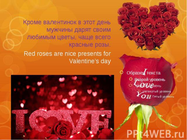 Кроме валентинок в этот день мужчины дарят своим любимым цветы, чаще всего красные розы. Red roses are nice presents for Valentine's day