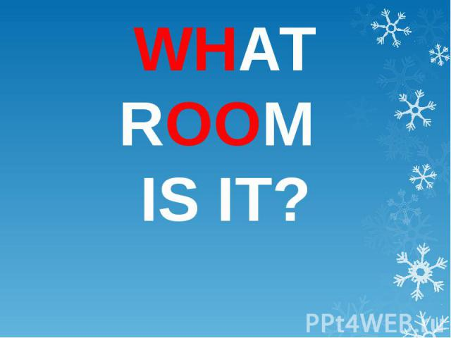 WHAT ROOM IS IT?