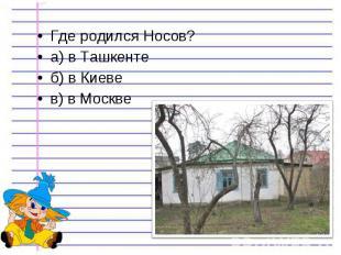 Где родился Носов? Где родился Носов? а) в Ташкенте б) в Киеве в) в Москве