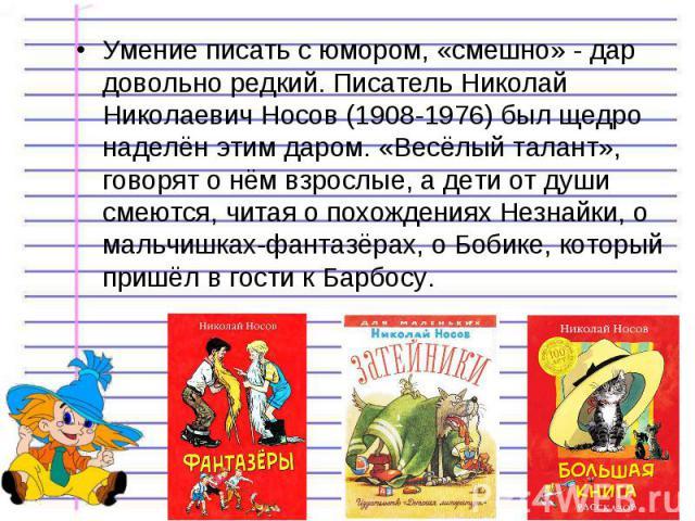Умение писать с юмором, «смешно» - дар довольно редкий. Писатель Николай Николаевич Носов (1908-1976) был щедро наделён этим даром. «Весёлый талант», говорят о нём взрослые, а дети от души смеются, читая о похождениях Незнайки, о мальчишках-фантазёр…