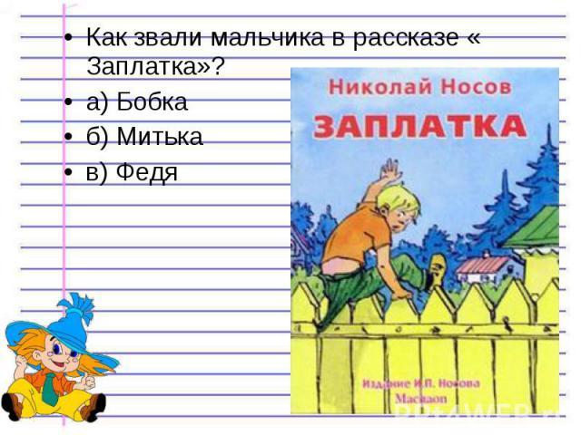 Как звали мальчика в рассказе « Заплатка»? Как звали мальчика в рассказе « Заплатка»? а) Бобка б) Митька в) Федя