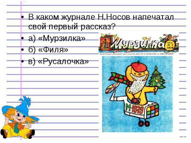 В каком журнале Н.Носов напечатал свой первый рассказ? В каком журнале Н.Носов напечатал свой первый рассказ? а) «Мурзилка» б) «Филя» в) «Русалочка»
