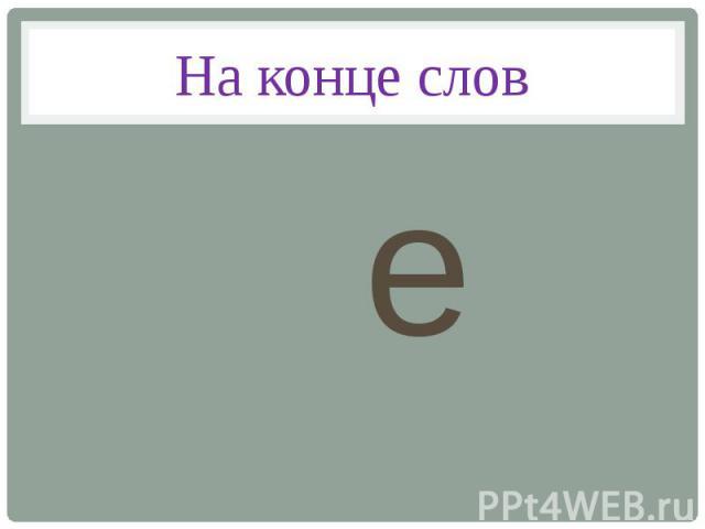 На конце слов e