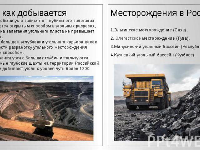 Где и как добывается Где и как добывается Способы добычи угля зависят от глубины его залегания. 1) Добывается открытым способом в угольных разрезах, если глубина залегания угольного пласта не превышает 100 метров. 2) При всё большем углублении уголь…