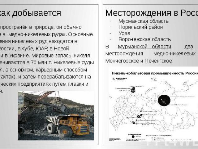 Где и как добывается Где и как добывается Никель распространён в природе, он обычно содержится в медно-никелевых рудах. Основные месторождения никелевых руд находятся в Канаде, в России, в Кубе, ЮАР, в Новой Каледонии и в Украине. Мировые запасы ник…
