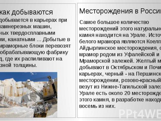 Месторождения в России Самое большое количество месторождений этого натурального камня находится на Урале. Источником белого мрамора являются Коелгинское и Айдырлинское месторождения, серый мрамор родом из Уфалейской и Мраморской залежей. Желтый мра…