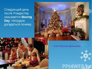 Следующий день после Рождества называется Boxing Day. Нетрудно догадаться почему