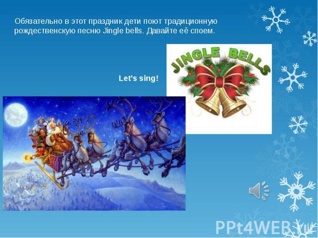 Обязательно в этот праздник дети поют традиционную рождественскую песню Jingle bells. Давайте её споем.