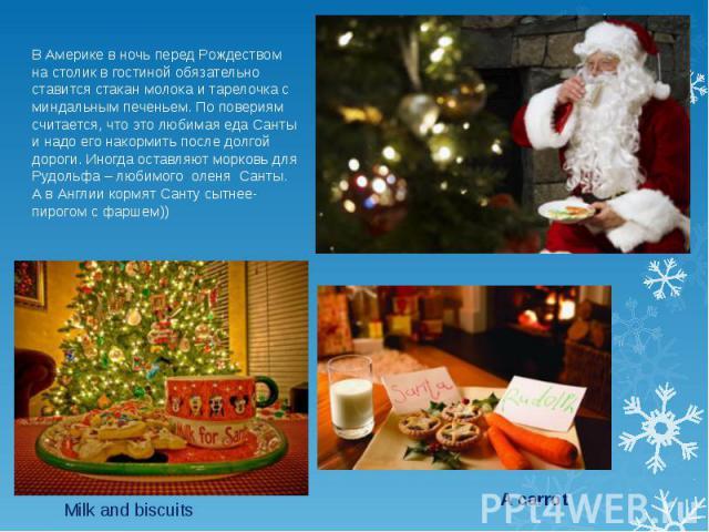 В Америке в ночь перед Рождеством на столик в гостиной обязательно ставится стакан молока и тарелочка с миндальным печеньем. По повериям считается, что это любимая еда Санты и надо его накормить после долгой дороги. Иногда оставляют морковь для Рудо…