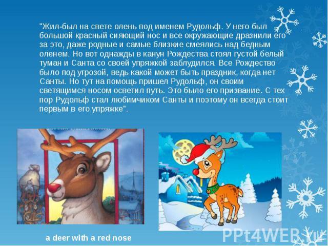 """""""Жил-был на свете олень под именем Рудольф. У него был большой красный сияющий нос и все окружающие дразнили его за это, даже родные и самые близкие смеялись над бедным оленем. Но вот однажды в канун Рождества стоял густой белый туман и Санта с…"""