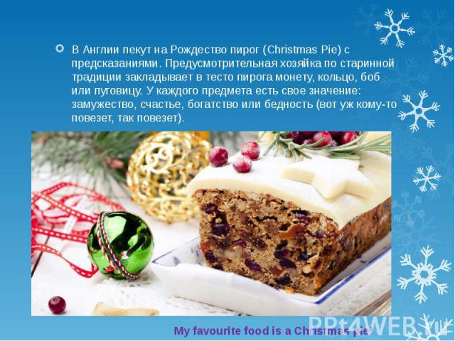 В Англии пекут на Рождество пирог (Christmas Pie) с предсказаниями. Предусмотрительная хозяйка по старинной традиции закладывает в тесто пирога монету, кольцо, боб или пуговицу. У каждого предмета есть свое значение: замужество, счастье, богатство и…