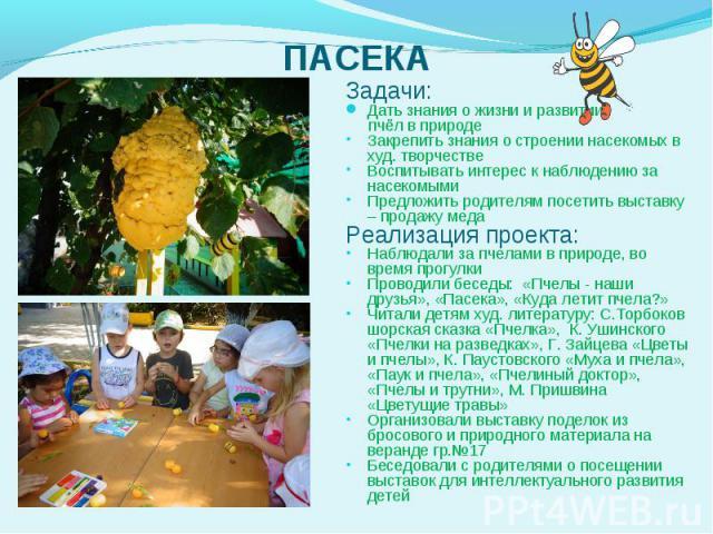 Задачи: Задачи: Дать знания о жизни и развитии пчёл в природе Закрепить знания о строении насекомых в худ. творчестве Воспитывать интерес к наблюдению за насекомыми Предложить родителям посетить выставку – продажу меда Реализация проекта: Набл…
