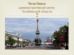 Челя бинск административный центр Челябинской области