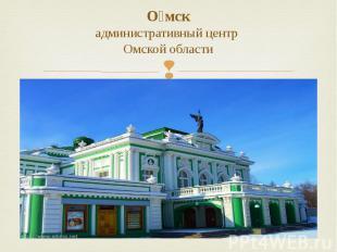 О мск административный центр Омской области