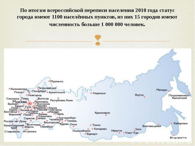 Поитогам всероссийской переписи населения 2010 годастатус городаимеют 1100населённых пунктов, из них 15 городов имеют численность больше 1 000 000 человек.
