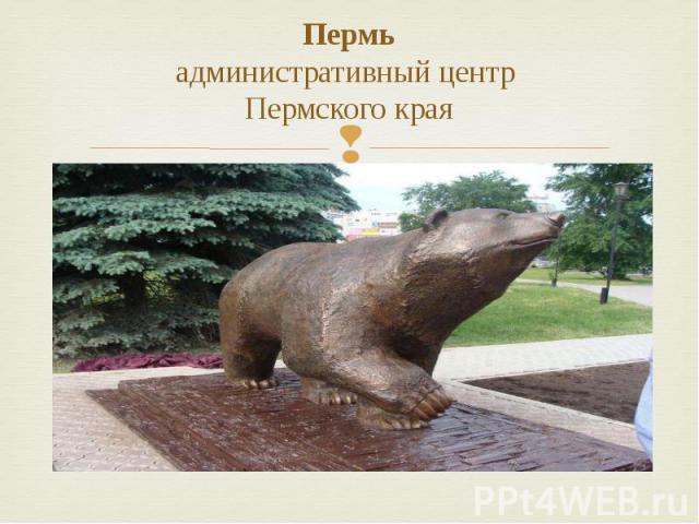 Пермь административный центр Пермского края