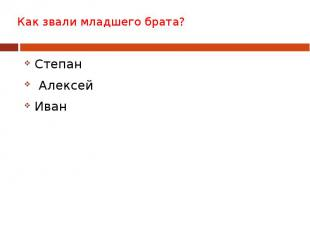 Как звали младшего брата? Степан Алексей Иван