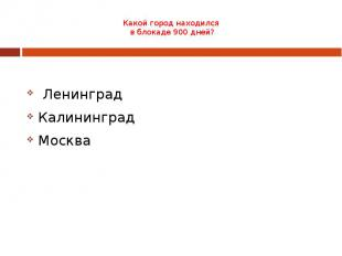 Какой город находился в блокаде 900 дней? Ленинград Калининград Москва