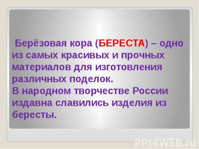 Берёзовая кора (БЕРЕСТА) – одно из самых красивых и прочных материалов для изготовления различных поделок. В народном творчестве России издавна славились изделия из бересты.