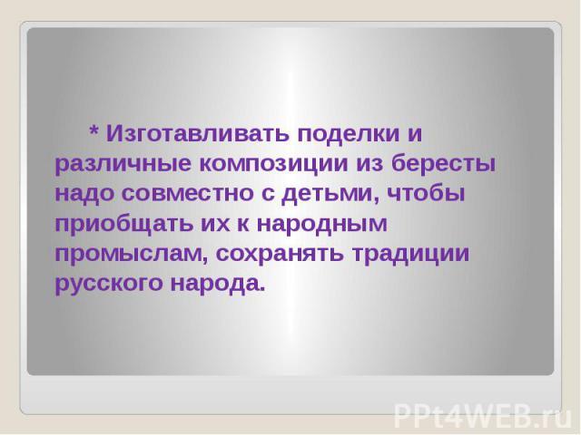 * Изготавливать поделки и различные композиции из бересты надо совместно с детьми, чтобы приобщать их к народным промыслам, сохранять традиции русского народа.