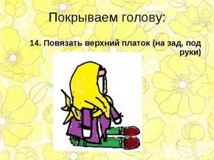 14. Повязать верхний платок (на зад, под руки) 14. Повязать верхний платок (на з
