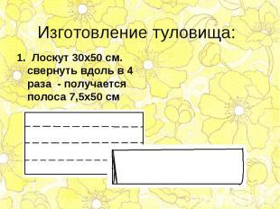 1. Лоскут 30х50 см. свернуть вдоль в 4 раза - получается полоса 7,5х50 см 1. Лос