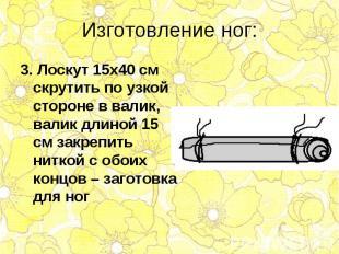 3. Лоскут 15х40 см скрутить по узкой стороне в валик, валик длиной 15 см закрепи