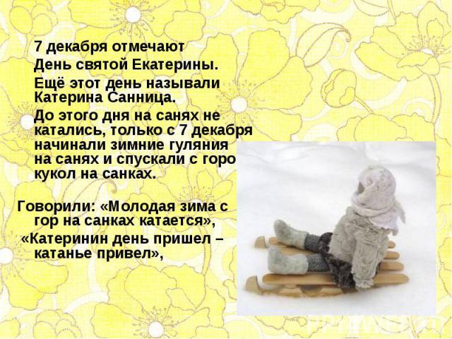 7 декабря отмечают 7 декабря отмечают День святой Екатерины. Ещё этот день называли Катерина Санница. До этого дня на санях не катались, только с 7 декабря начинали зимние гуляния на санях и спускали с горок кукол на санках. Говорили: «Молодая…