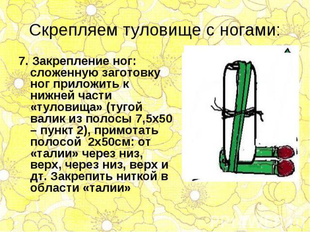 7. Закрепление ног: сложенную заготовку ног приложить к нижней части «туловища» (тугой валик из полосы 7,5х50 – пункт 2), примотать полосой 2х50см: от «талии» через низ, верх, через низ, верх и дт. Закрепить ниткой в области «талии» 7. Закрепление н…