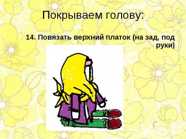 14. Повязать верхний платок (на зад, под руки) 14. Повязать верхний платок (на зад, под руки)