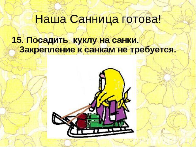 15. Посадить куклу на санки. Закрепление к санкам не требуется. 15. Посадить куклу на санки. Закрепление к санкам не требуется.