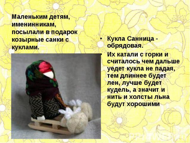 Кукла Санница - обрядовая. Кукла Санница - обрядовая. Их катали с горки и считалось чем дальше уедет кукла не падая, тем длиннее будет лен, лучше будет кудель, а значит и нить и холсты льна будут хорошими