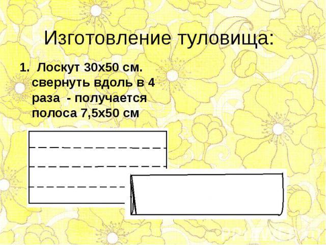 1. Лоскут 30х50 см. свернуть вдоль в 4 раза - получается полоса 7,5х50 см 1. Лоскут 30х50 см. свернуть вдоль в 4 раза - получается полоса 7,5х50 см