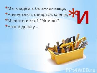 """И Мы кладём в багажник вещи, Рядом ключ, отвёртка, клещи, Молоток и клей """"М"""