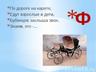 Ф По дороге на карете, Едут взрослые и дети, Бубенцов заслыша звон. Знаем, это -
