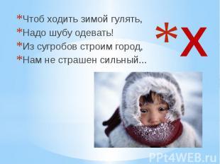 Х Чтоб ходить зимой гулять, Надо шубу одевать! Из сугробов строим город, Нам не