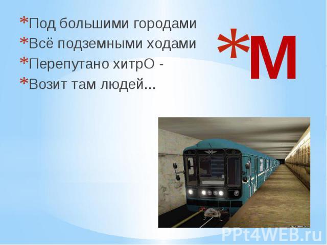 М Под большими городами Всё подземными ходами Перепутано хитрО - Возит там людей...