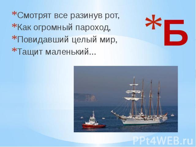 Смотрят все разинув рот, Как огромный пароход, Повидавший целый мир, Тащит маленький...