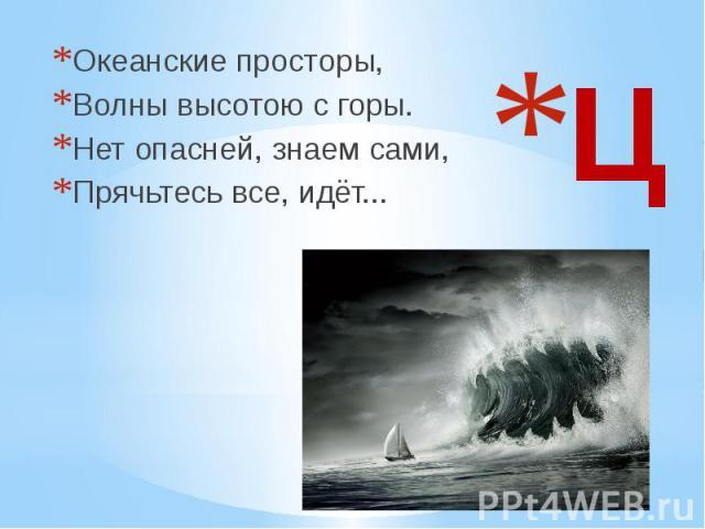 Ц Океанские просторы, Волны высотою с горы. Нет опасней, знаем сами, Прячьтесь все, идёт...