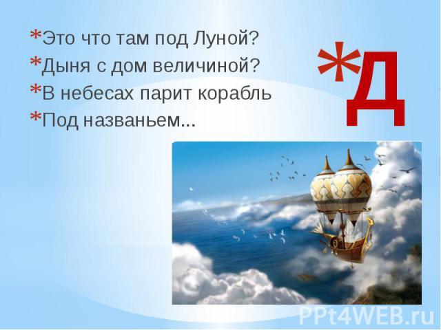 Д Это что там под Луной? Дыня с дом величиной? В небесах парит корабль Под названьем...