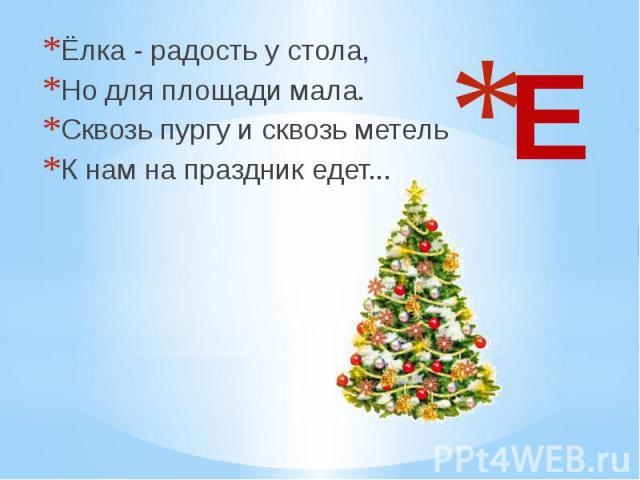 Е Ёлка - радость у стола, Но для площади мала. Сквозь пургу и сквозь метель К нам на праздник едет...