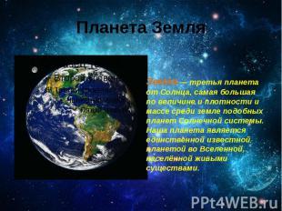 Планета Земля Земля — третья планета от Солнца, самая большая по величине и плот