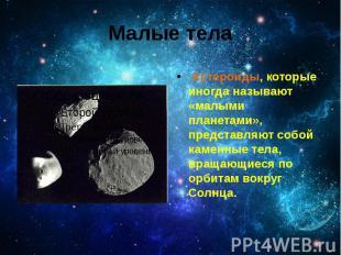 Малые тела Астероиды, которые иногда называют «малыми планетами», представляют с