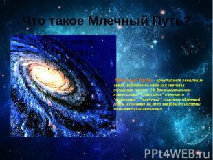 Что такое Млечный Путь? Млечный Путь - грандиозное скопление звезд, видимое на н