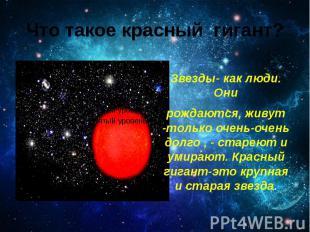 Что такое красный гигант? Звезды- как люди. Они рождаются, живут -только очень-о