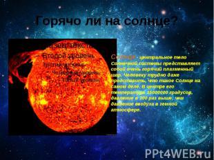 Горячо ли на солнце? Солнце - центральное тело Солнечной системы представляет со