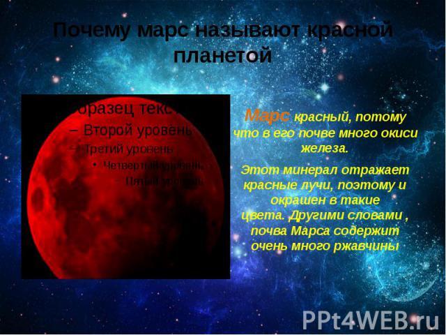 Почему марс называют красной планетой Марс красный, потому что в его почве много окиси железа. Этот минерал отражает красные лучи, поэтому и окрашен в такие цвета.Другими словами , почва Марса содержит очень много ржавчины