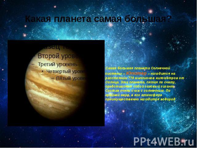 Какая планета самая большая? Самая большая планета Солнечной системы – Юпитер – находится на расстоянии 778 миллионов километров от Солнца. Эта планета, пятая по счету, представляет собой газовый гигант. Состав очень схож с солнечным. По крайней мер…