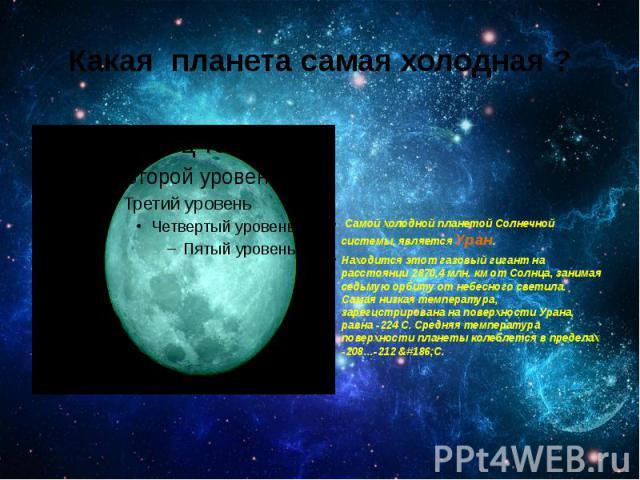 Какая планета самая холодная ? Самой холодной планетой Солнечной системы, являетсяУран. Находитсяэтот газовый гигант на расстоянии 2870,4 млн. км отСолнца, занимая седьмую орбиту от небесного светила. Самая низкая температура…