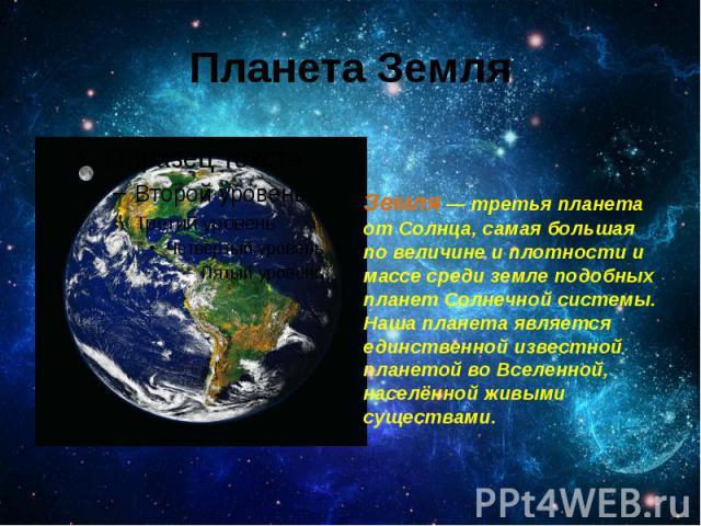 Планета Земля Земля — третья планета от Солнца, самая большая по величине и плотности и массе среди земле подобных планет Солнечной системы. Наша планета является единственной известной планетой во Вселенной, населённой живыми существами.